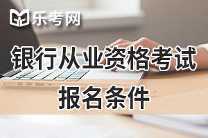2020年银行从业资格考试报名条件预测