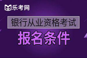 2020上半年内蒙古银行从业资格证考试报名条件