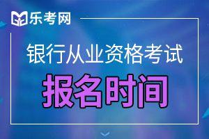 2020下半年辽宁初级银行从业资格考试报名时间如下!