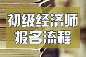 河南2020年初级经济师考试的报名流程是什么?