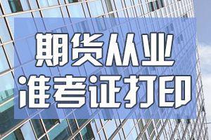 呼和浩特9月期货从业考试准考证打印时间9月12日截止